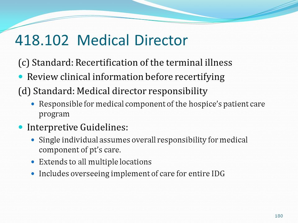 418.102 Medical Director (c) Standard: Recertification of the terminal illness. Review clinical information before recertifying.