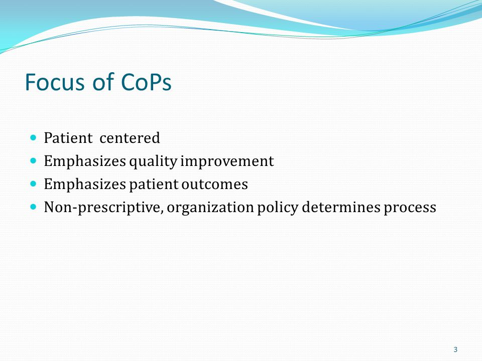 Focus of CoPs Patient centered Emphasizes quality improvement