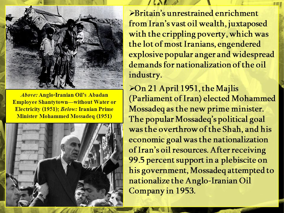 Britain's unrestrained enrichment from Iran's vast oil wealth, juxtaposed with the crippling poverty, which was the lot of most Iranians, engendered explosive popular anger and widespread demands for nationalization of the oil industry.