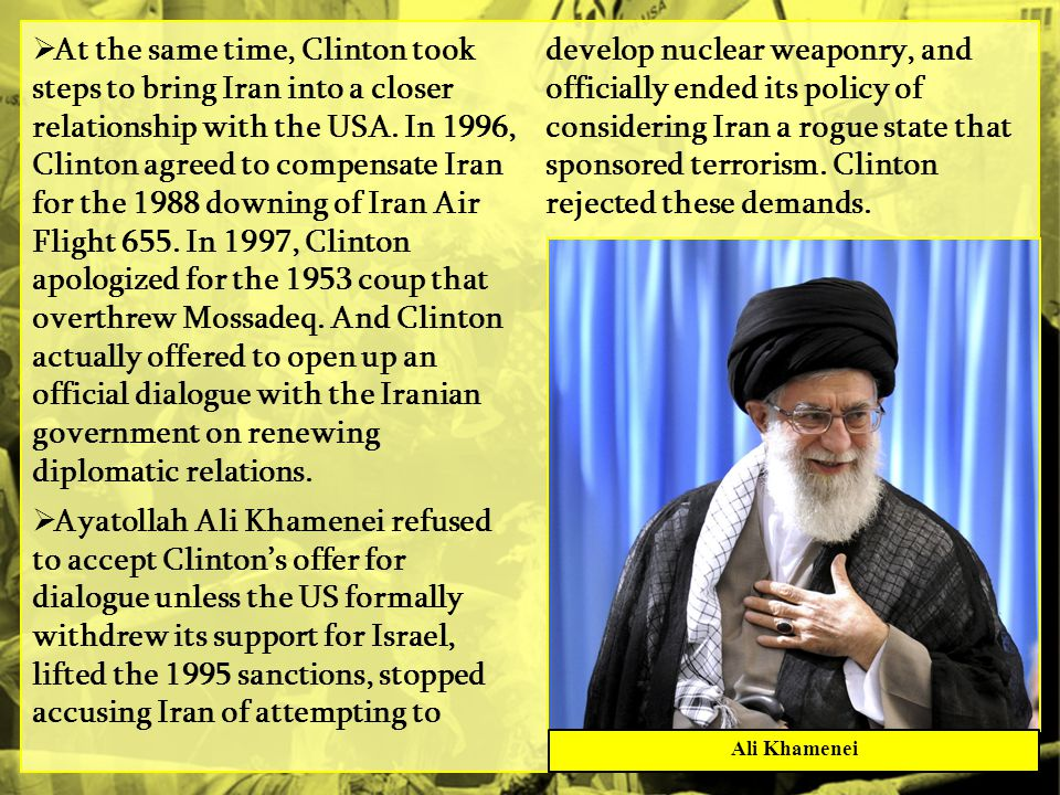 At the same time, Clinton took steps to bring Iran into a closer relationship with the USA. In 1996, Clinton agreed to compensate Iran for the 1988 downing of Iran Air Flight 655. In 1997, Clinton apologized for the 1953 coup that overthrew Mossadeq. And Clinton actually offered to open up an official dialogue with the Iranian government on renewing diplomatic relations.