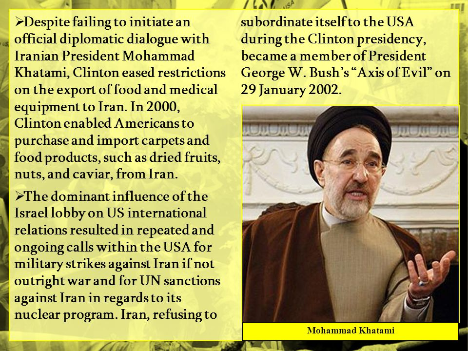 Despite failing to initiate an official diplomatic dialogue with Iranian President Mohammad Khatami, Clinton eased restrictions on the export of food and medical equipment to Iran. In 2000, Clinton enabled Americans to purchase and import carpets and food products, such as dried fruits, nuts, and caviar, from Iran.