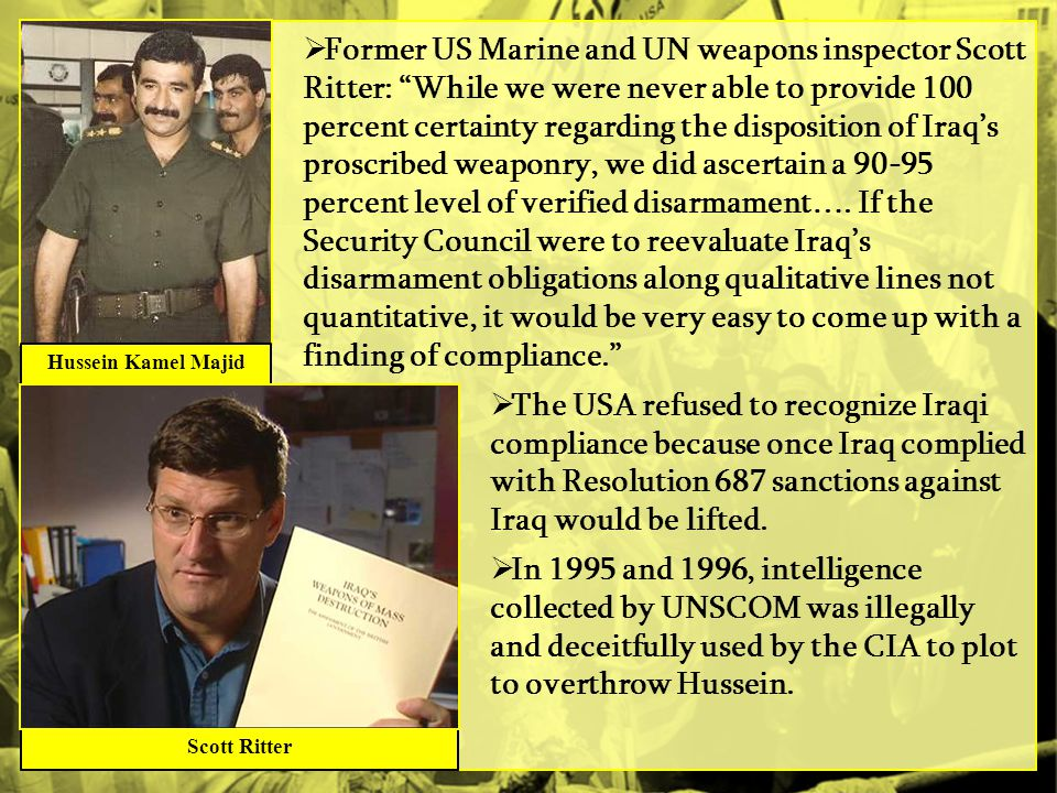 Former US Marine and UN weapons inspector Scott Ritter: While we were never able to provide 100 percent certainty regarding the disposition of Iraq's proscribed weaponry, we did ascertain a 90-95 percent level of verified disarmament…. If the Security Council were to reevaluate Iraq's disarmament obligations along qualitative lines not quantitative, it would be very easy to come up with a finding of compliance.