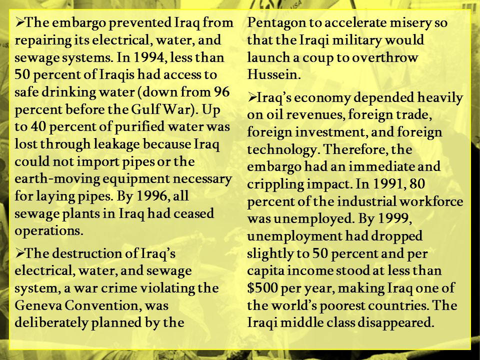 The embargo prevented Iraq from repairing its electrical, water, and sewage systems. In 1994, less than 50 percent of Iraqis had access to safe drinking water (down from 96 percent before the Gulf War). Up to 40 percent of purified water was lost through leakage because Iraq could not import pipes or the earth-moving equipment necessary for laying pipes. By 1996, all sewage plants in Iraq had ceased operations.