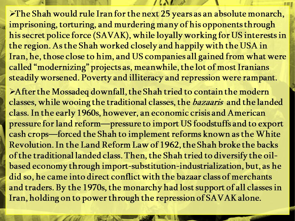 The Shah would rule Iran for the next 25 years as an absolute monarch, imprisoning, torturing, and murdering many of his opponents through his secret police force (SAVAK), while loyally working for US interests in the region. As the Shah worked closely and happily with the USA in Iran, he, those close to him, and US companies all gained from what were called modernizing projects as, meanwhile, the lot of most Iranians steadily worsened. Poverty and illiteracy and repression were rampant.