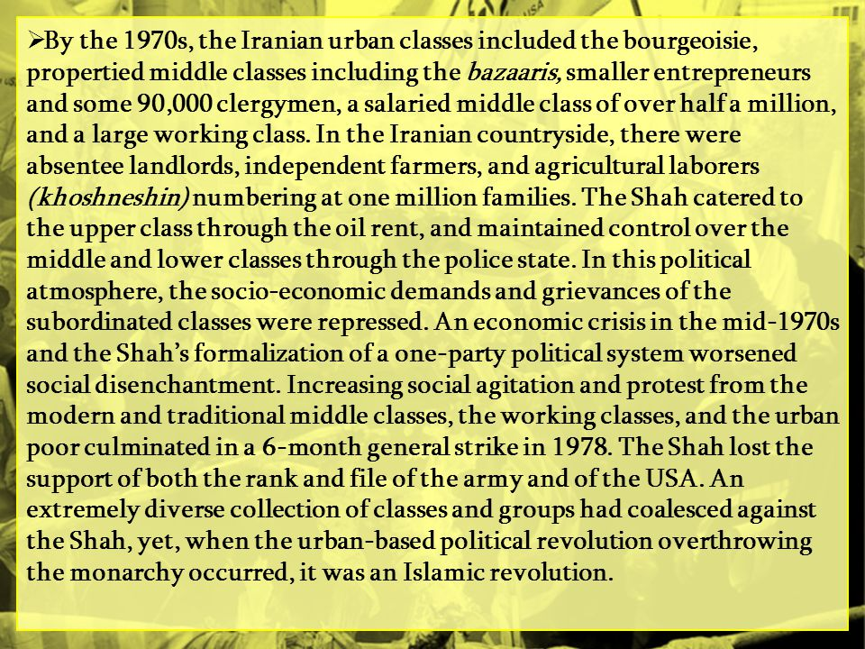 By the 1970s, the Iranian urban classes included the bourgeoisie, propertied middle classes including the bazaaris, smaller entrepreneurs and some 90,000 clergymen, a salaried middle class of over half a million, and a large working class.