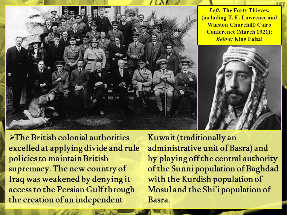 The British colonial authorities excelled at applying divide and rule policies to maintain British supremacy. The new country of Iraq was weakened by denying it access to the Persian Gulf through the creation of an independent