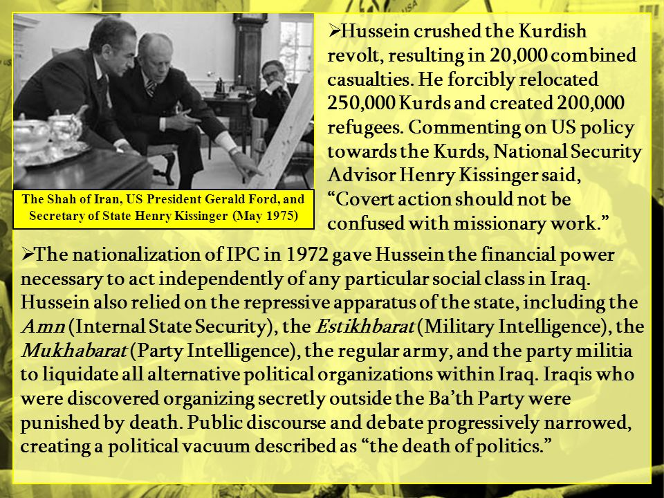Hussein crushed the Kurdish revolt, resulting in 20,000 combined casualties. He forcibly relocated 250,000 Kurds and created 200,000 refugees. Commenting on US policy towards the Kurds, National Security Advisor Henry Kissinger said, Covert action should not be confused with missionary work.