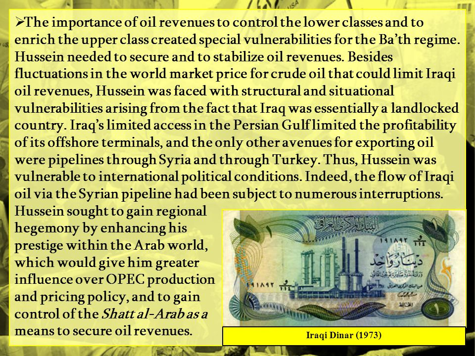 The importance of oil revenues to control the lower classes and to enrich the upper class created special vulnerabilities for the Ba'th regime. Hussein needed to secure and to stabilize oil revenues. Besides fluctuations in the world market price for crude oil that could limit Iraqi oil revenues, Hussein was faced with structural and situational vulnerabilities arising from the fact that Iraq was essentially a landlocked country. Iraq's limited access in the Persian Gulf limited the profitability of its offshore terminals, and the only other avenues for exporting oil were pipelines through Syria and through Turkey. Thus, Hussein was vulnerable to international political conditions. Indeed, the flow of Iraqi oil via the Syrian pipeline had been subject to numerous interruptions. Hussein sought to gain regional