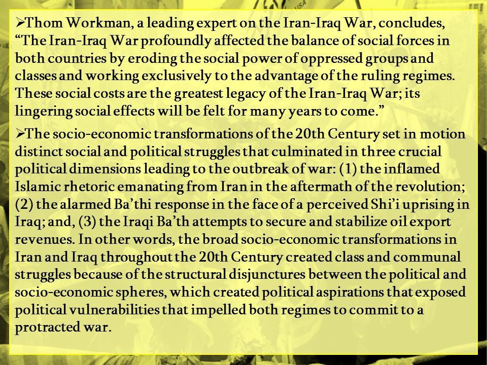 Thom Workman, a leading expert on the Iran-Iraq War, concludes, The Iran-Iraq War profoundly affected the balance of social forces in both countries by eroding the social power of oppressed groups and classes and working exclusively to the advantage of the ruling regimes. These social costs are the greatest legacy of the Iran-Iraq War; its lingering social effects will be felt for many years to come.