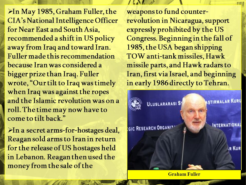 In May 1985, Graham Fuller, the CIA's National Intelligence Officer for Near East and South Asia, recommended a shift in US policy away from Iraq and toward Iran. Fuller made this recommendation because Iran was considered a bigger prize than Iraq. Fuller wrote, Our tilt to Iraq was timely when Iraq was against the ropes and the Islamic revolution was on a roll. The time may now have to come to tilt back.