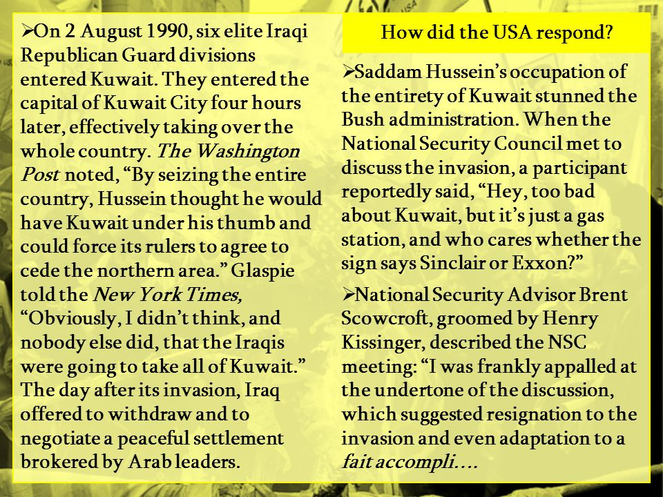 On 2 August 1990, six elite Iraqi Republican Guard divisions entered Kuwait. They entered the capital of Kuwait City four hours later, effectively taking over the whole country. The Washington Post noted, By seizing the entire country, Hussein thought he would have Kuwait under his thumb and could force its rulers to agree to cede the northern area. Glaspie told the New York Times, Obviously, I didn't think, and nobody else did, that the Iraqis were going to take all of Kuwait. The day after its invasion, Iraq offered to withdraw and to negotiate a peaceful settlement brokered by Arab leaders.