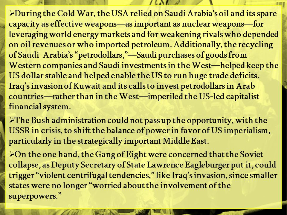 During the Cold War, the USA relied on Saudi Arabia's oil and its spare capacity as effective weapons—as important as nuclear weapons—for leveraging world energy markets and for weakening rivals who depended on oil revenues or who imported petroleum. Additionally, the recycling of Saudi Arabia's petrodollars, —Saudi purchases of goods from Western companies and Saudi investments in the West—helped keep the US dollar stable and helped enable the US to run huge trade deficits. Iraq's invasion of Kuwait and its calls to invest petrodollars in Arab countries—rather than in the West—imperiled the US-led capitalist financial system.