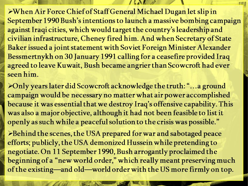 When Air Force Chief of Staff General Michael Dugan let slip in September 1990 Bush's intentions to launch a massive bombing campaign against Iraqi cities, which would target the country's leadership and civilian infrastructure, Cheney fired him. And when Secretary of State Baker issued a joint statement with Soviet Foreign Minister Alexander Bessmertnykh on 30 January 1991 calling for a ceasefire provided Iraq agreed to leave Kuwait, Bush became angrier than Scowcroft had ever seen him.