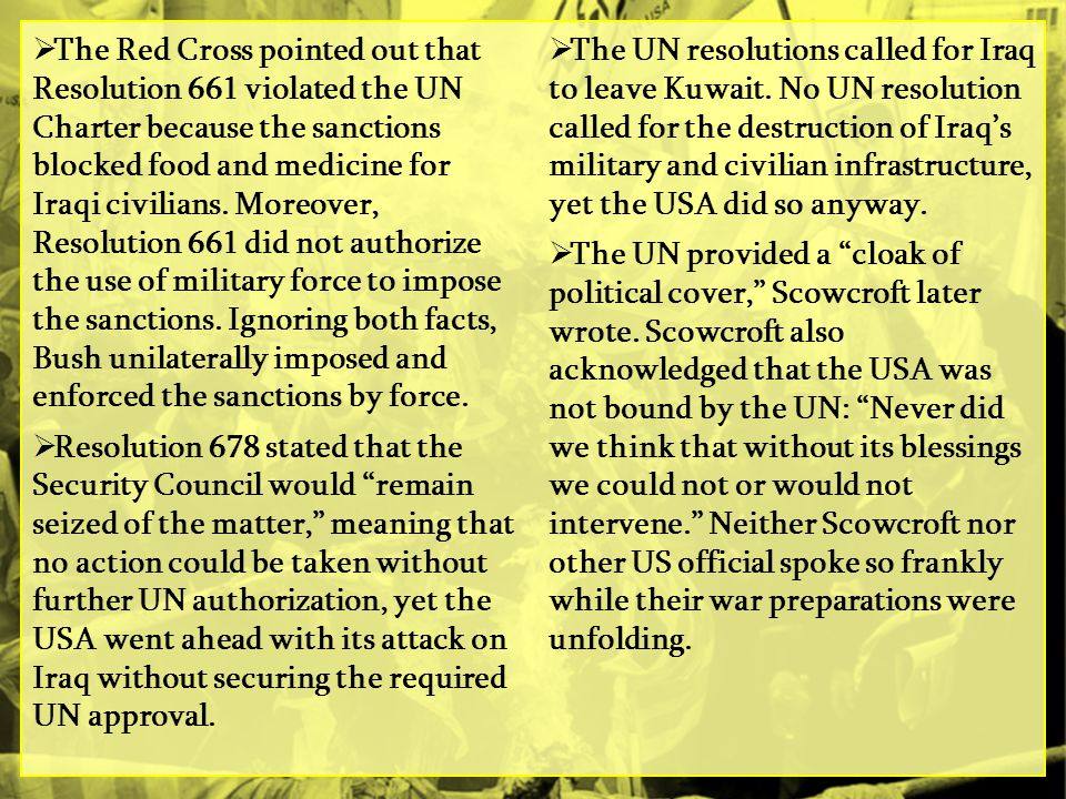 The Red Cross pointed out that Resolution 661 violated the UN Charter because the sanctions blocked food and medicine for Iraqi civilians. Moreover, Resolution 661 did not authorize the use of military force to impose the sanctions. Ignoring both facts, Bush unilaterally imposed and enforced the sanctions by force.