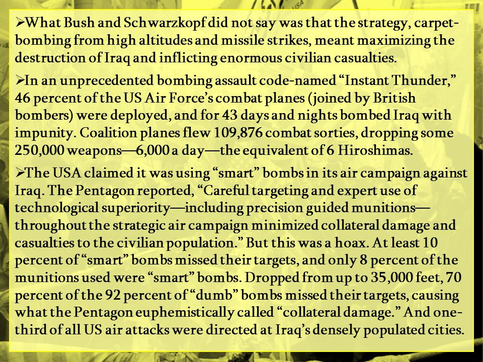 What Bush and Schwarzkopf did not say was that the strategy, carpet- bombing from high altitudes and missile strikes, meant maximizing the destruction of Iraq and inflicting enormous civilian casualties.
