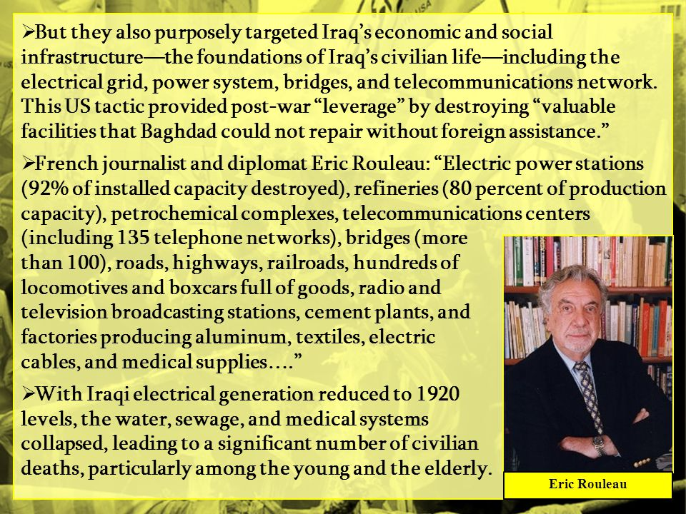 But they also purposely targeted Iraq's economic and social infrastructure—the foundations of Iraq's civilian life—including the electrical grid, power system, bridges, and telecommunications network. This US tactic provided post-war leverage by destroying valuable facilities that Baghdad could not repair without foreign assistance.