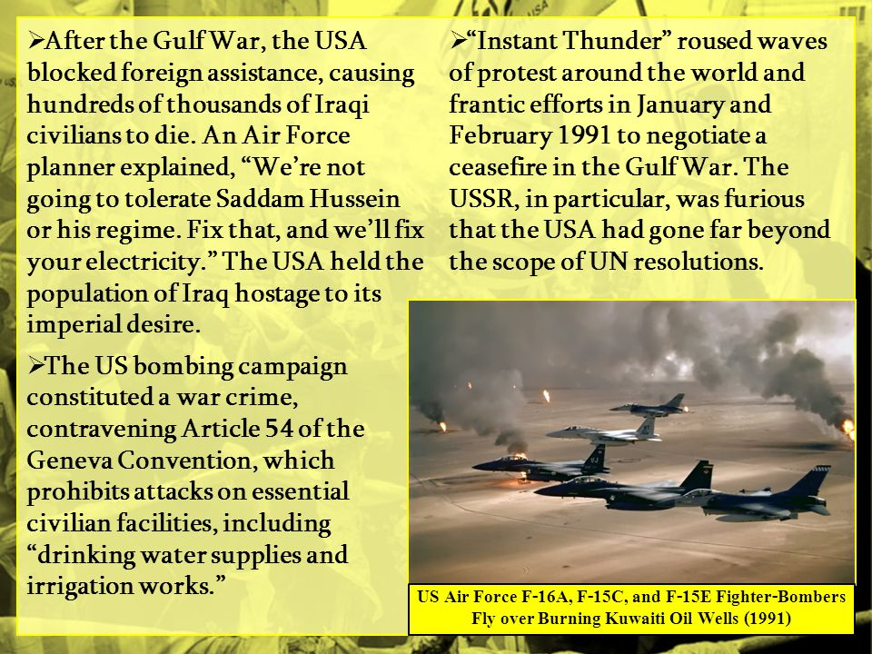 After the Gulf War, the USA blocked foreign assistance, causing hundreds of thousands of Iraqi civilians to die. An Air Force planner explained, We're not going to tolerate Saddam Hussein or his regime. Fix that, and we'll fix your electricity. The USA held the population of Iraq hostage to its imperial desire.