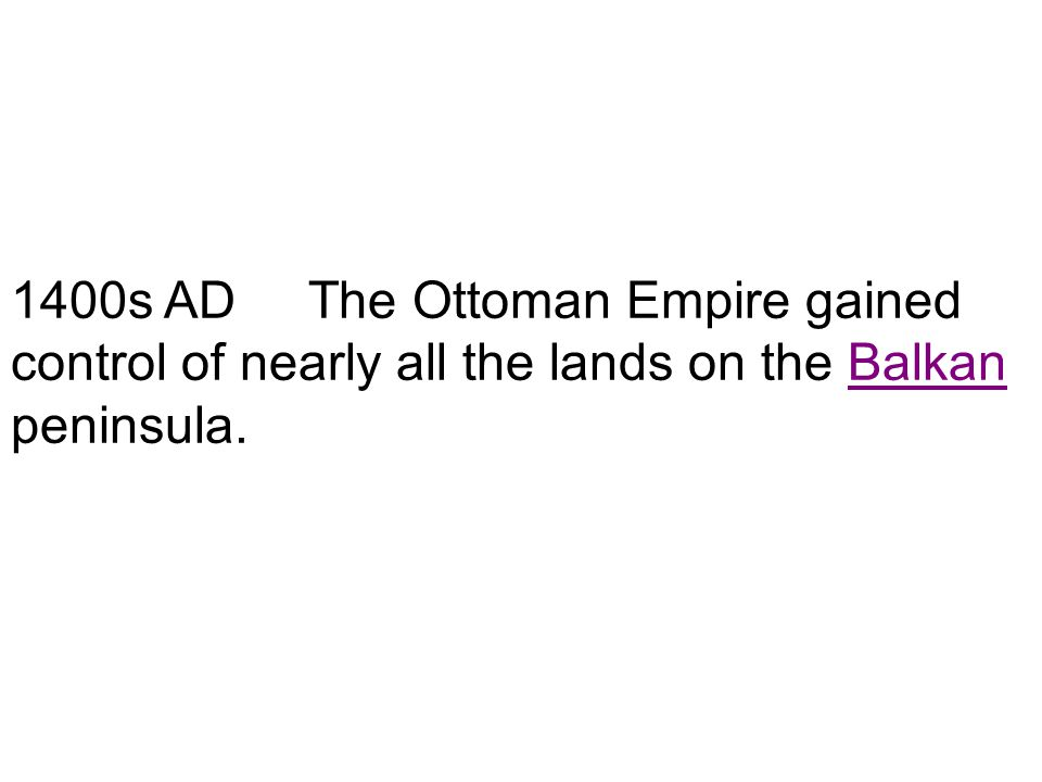 1400s AD The Ottoman Empire gained control of nearly all the lands on the Balkan peninsula.