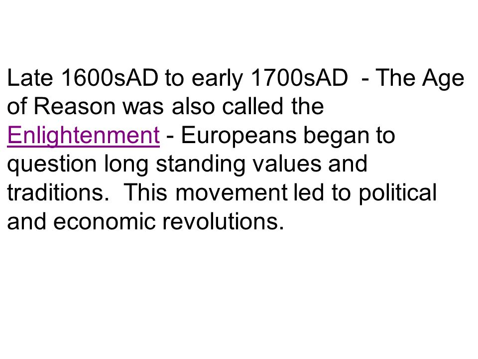 Late 1600sAD to early 1700sAD - The Age of Reason was also called the Enlightenment - Europeans began to question long standing values and traditions.