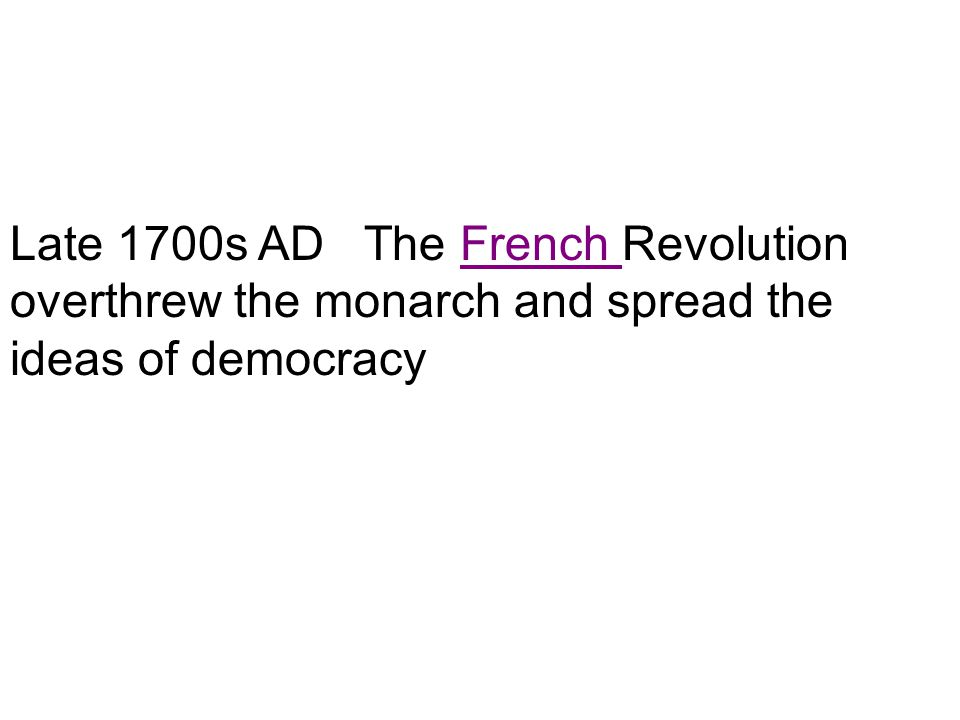 Late 1700s AD The French Revolution overthrew the monarch and spread the ideas of democracy