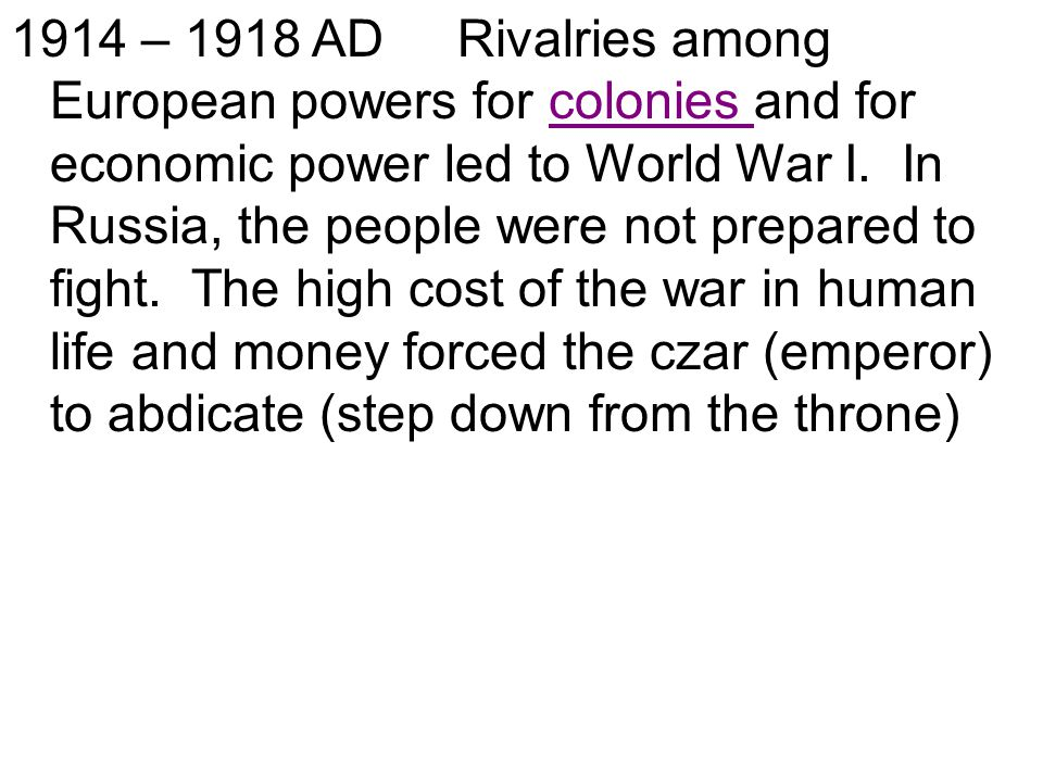 1914 – 1918 AD Rivalries among European powers for colonies and for economic power led to World War I.