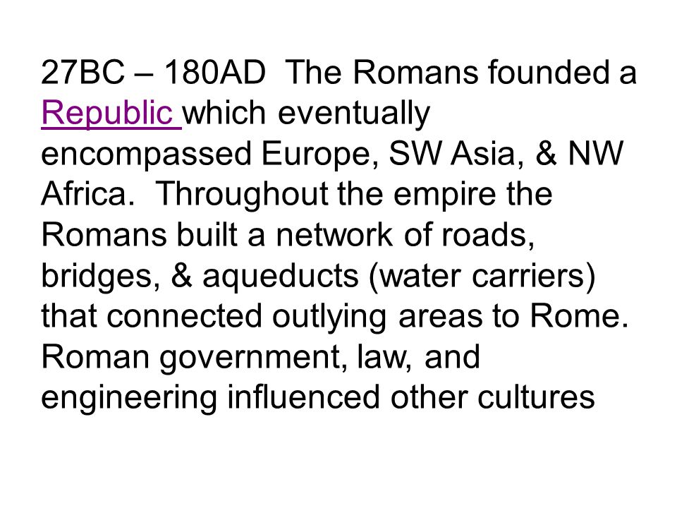 27BC – 180AD The Romans founded a Republic which eventually encompassed Europe, SW Asia, & NW Africa.