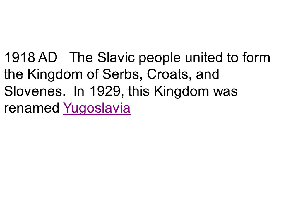 1918 AD The Slavic people united to form the Kingdom of Serbs, Croats, and Slovenes.