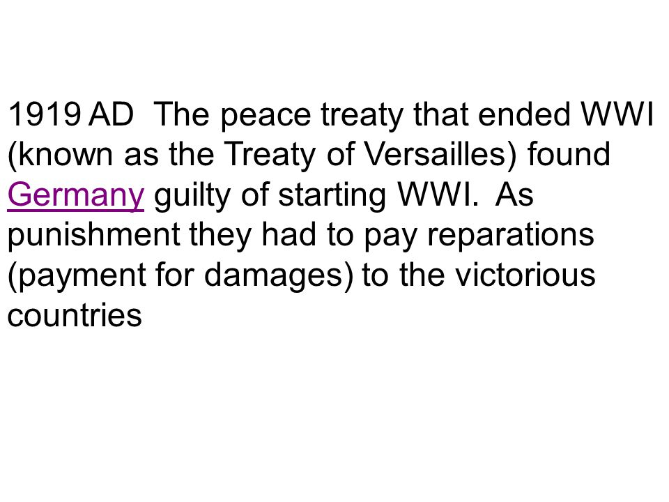 1919 AD The peace treaty that ended WWI (known as the Treaty of Versailles) found Germany guilty of starting WWI.