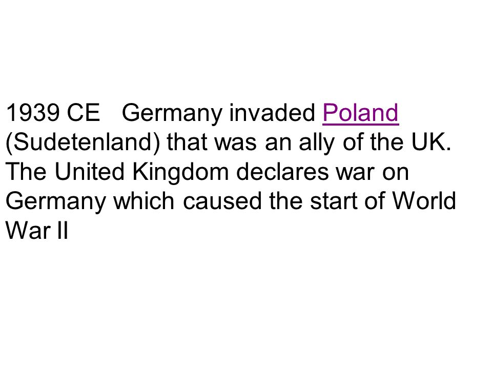 1939 CE Germany invaded Poland (Sudetenland) that was an ally of the UK.