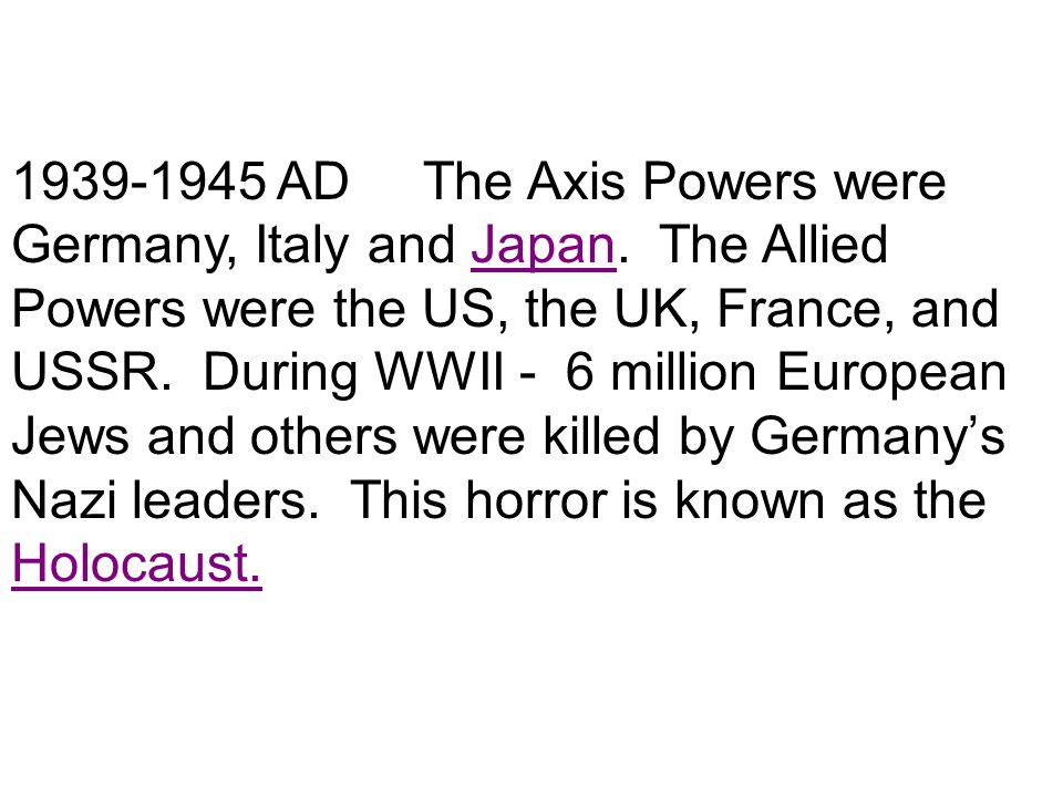 1939-1945 AD The Axis Powers were Germany, Italy and Japan