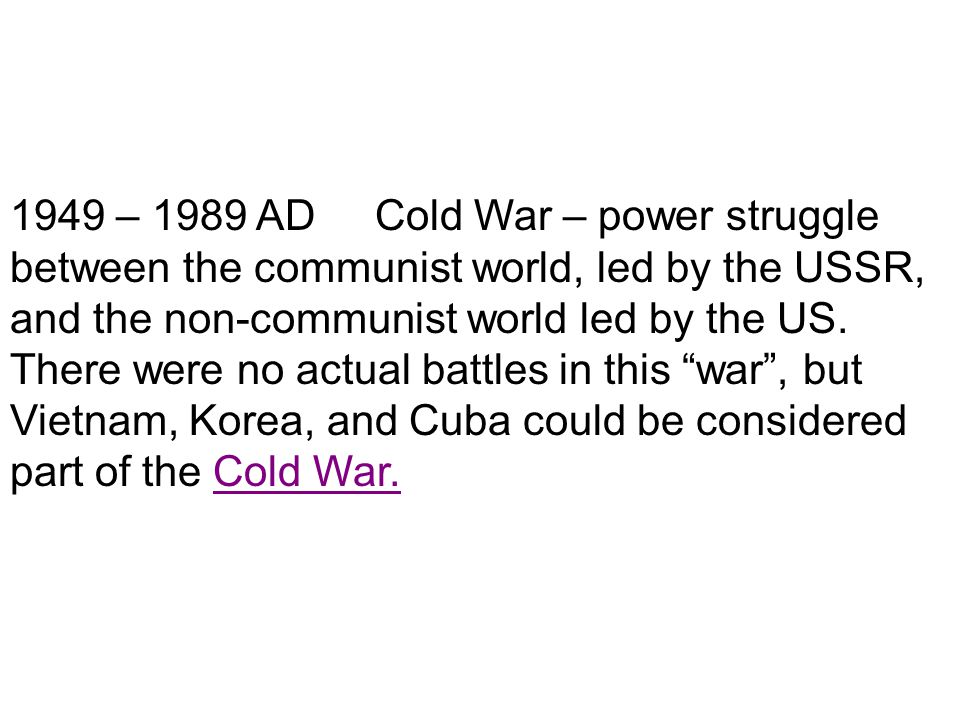 1949 – 1989 AD Cold War – power struggle between the communist world, led by the USSR, and the non-communist world led by the US.