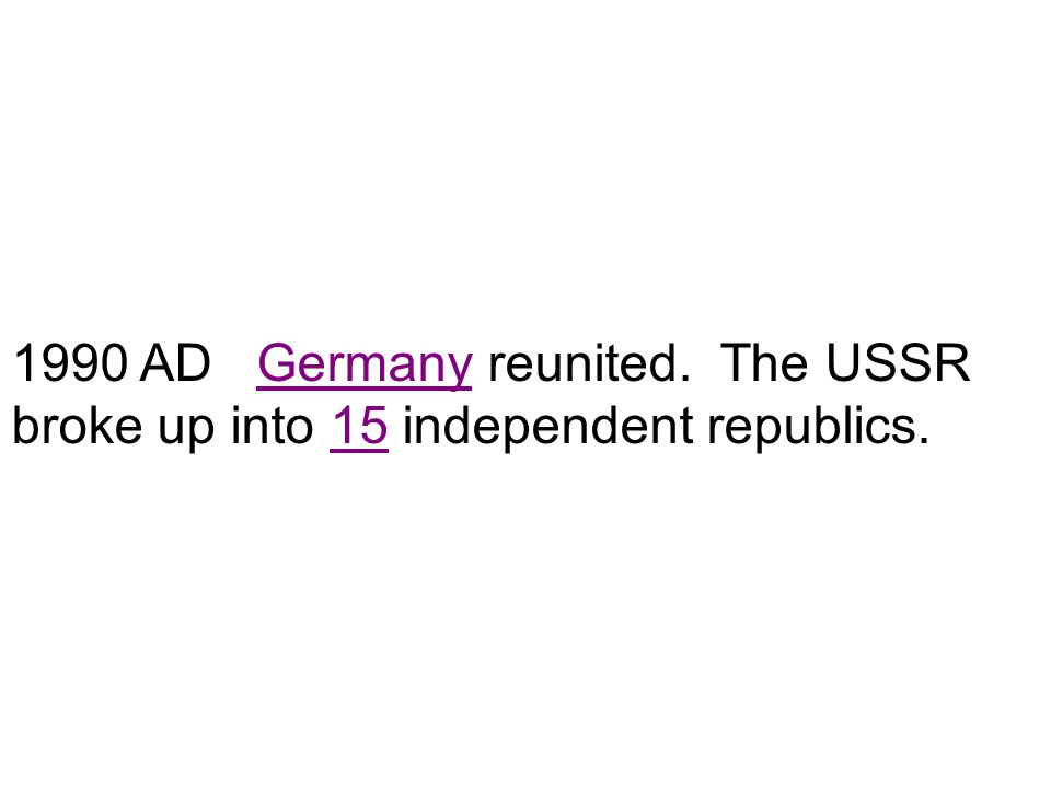 1990 AD Germany reunited. The USSR broke up into 15 independent republics.