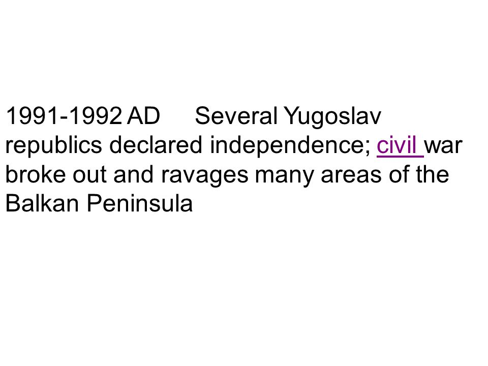 1991-1992 AD Several Yugoslav republics declared independence; civil war broke out and ravages many areas of the Balkan Peninsula
