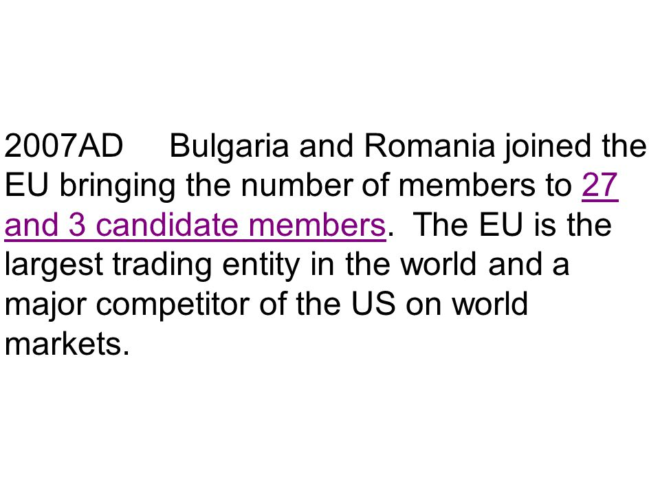 2007AD Bulgaria and Romania joined the EU bringing the number of members to 27 and 3 candidate members.