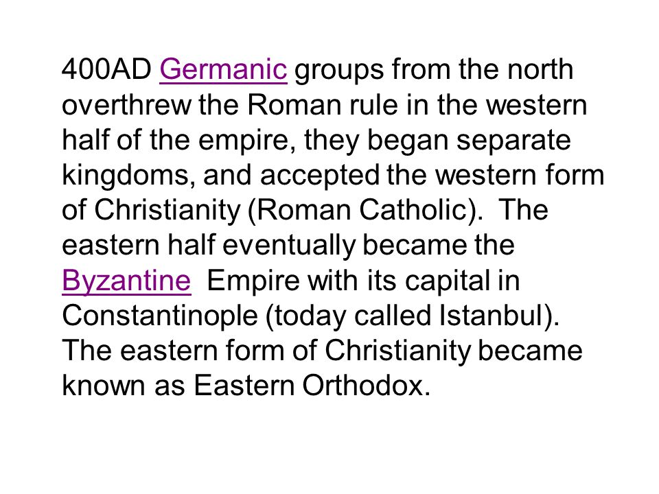400AD Germanic groups from the north overthrew the Roman rule in the western half of the empire, they began separate kingdoms, and accepted the western form of Christianity (Roman Catholic).