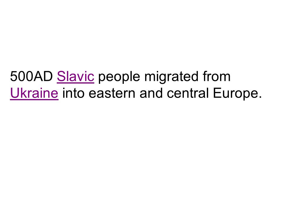 500AD Slavic people migrated from Ukraine into eastern and central Europe.
