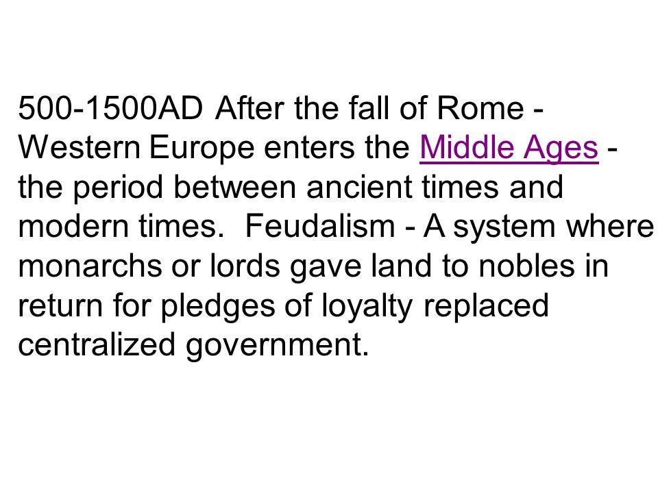 500-1500AD After the fall of Rome - Western Europe enters the Middle Ages - the period between ancient times and modern times.