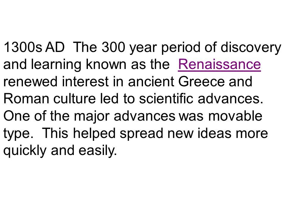 1300s AD The 300 year period of discovery and learning known as the Renaissance renewed interest in ancient Greece and Roman culture led to scientific advances.