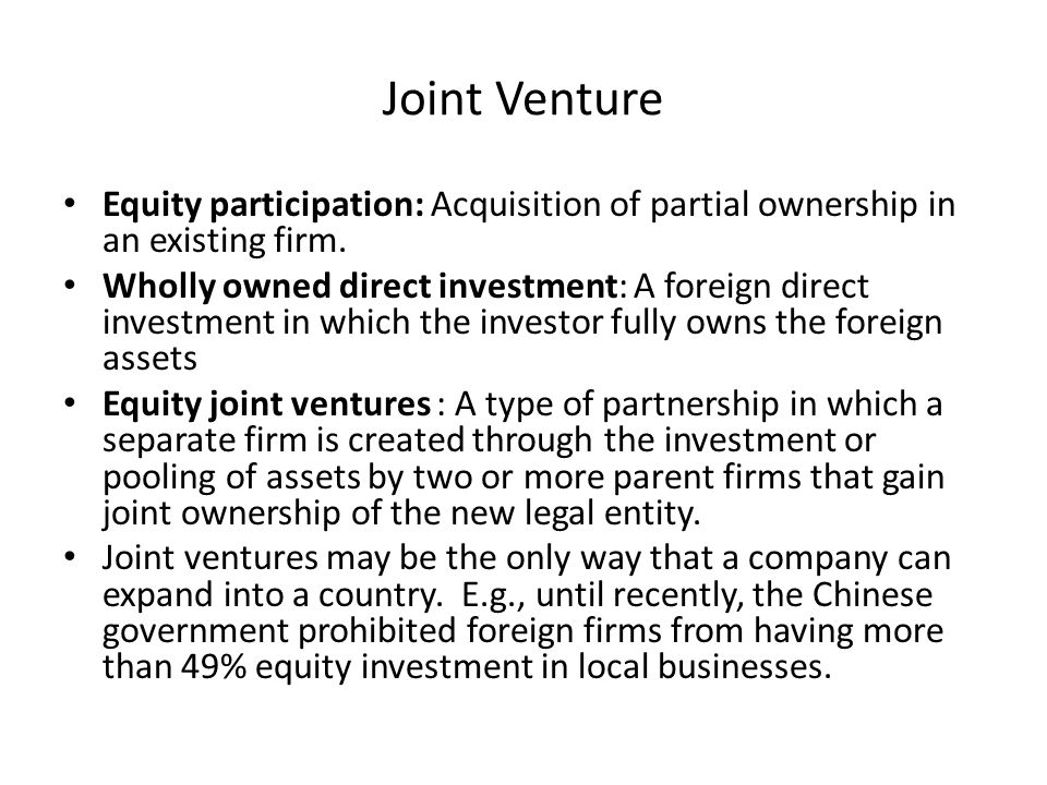 Joint Venture Equity participation: Acquisition of partial ownership in an existing firm.