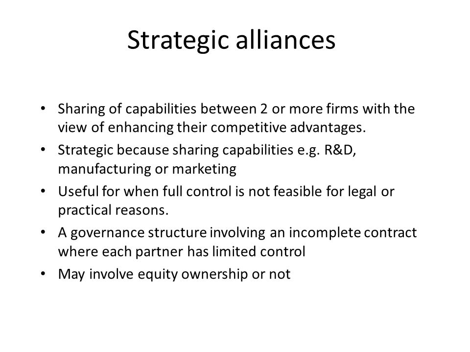 Strategic alliances Sharing of capabilities between 2 or more firms with the view of enhancing their competitive advantages.