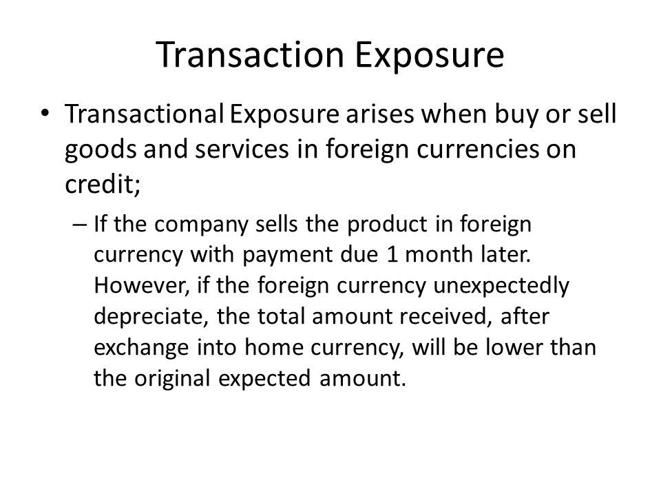 Transaction Exposure Transactional Exposure arises when buy or sell goods and services in foreign currencies on credit;