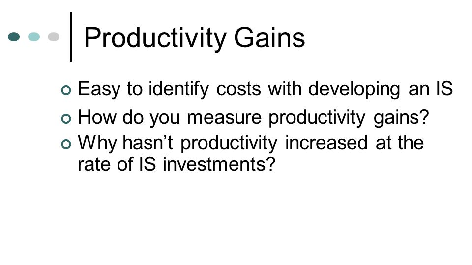 Productivity Gains Easy to identify costs with developing an IS