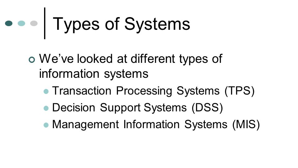 Types of Systems We've looked at different types of information systems. Transaction Processing Systems (TPS)