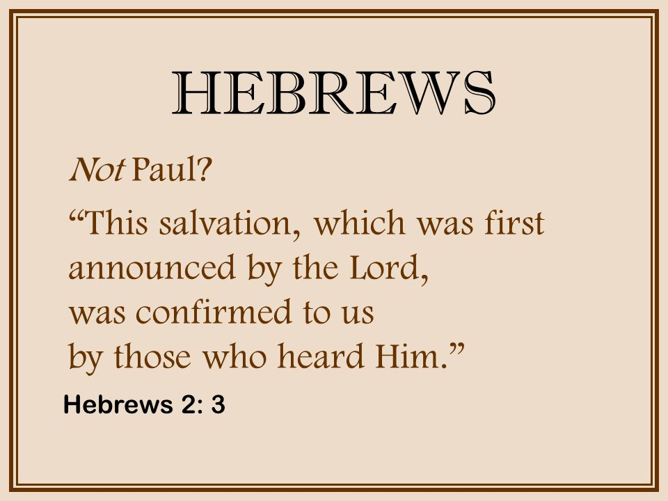 HEBREWS Not Paul This salvation, which was first announced by the Lord, was confirmed to us by those who heard Him.