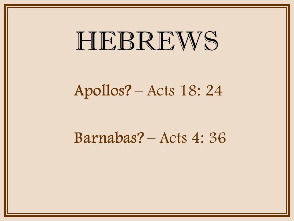 HEBREWS Apollos – Acts 18: 24 Barnabas – Acts 4: 36