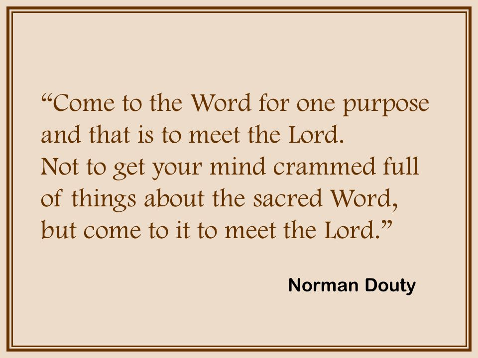 Come to the Word for one purpose and that is to meet the Lord