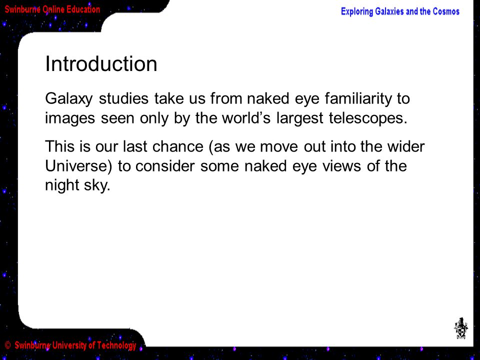 Introduction Galaxy studies take us from naked eye familiarity to images seen only by the world's largest telescopes.