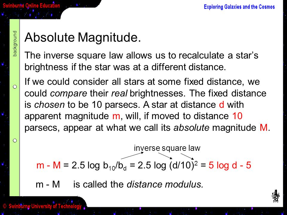 background Absolute Magnitude. The inverse square law allows us to recalculate a star's brightness if the star was at a different distance.