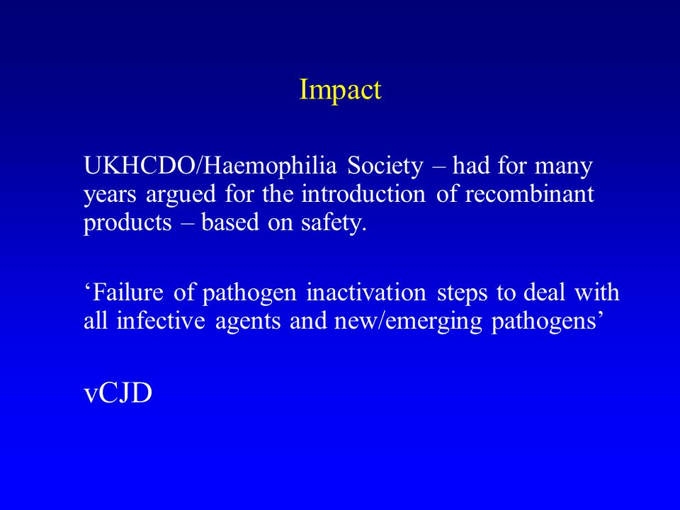 Impact UKHCDO/Haemophilia Society – had for many years argued for the introduction of recombinant products – based on safety.
