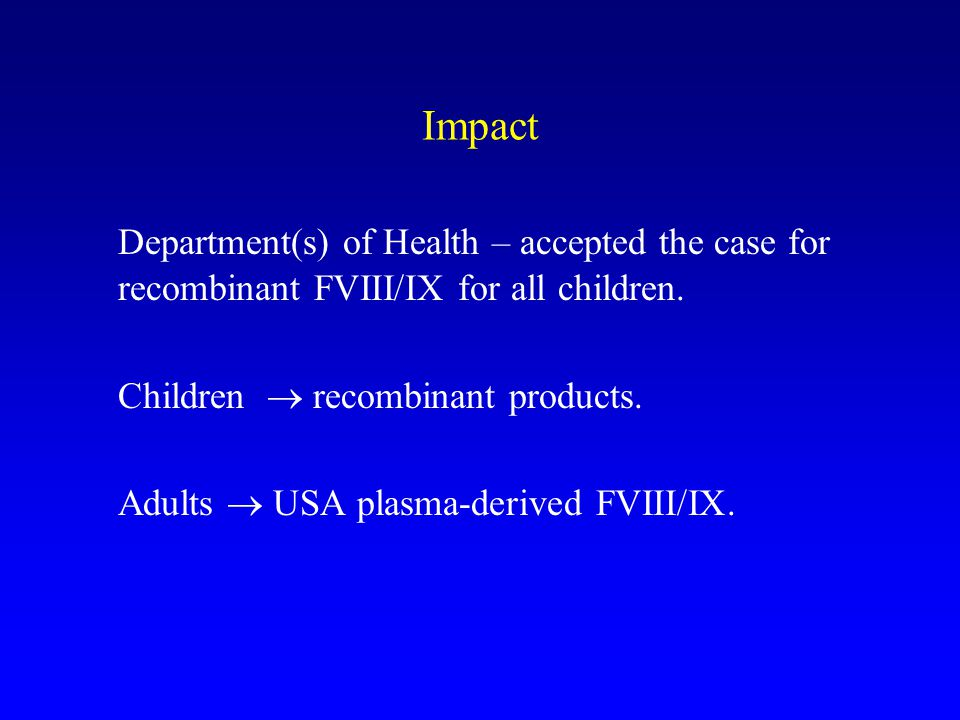 Impact Department(s) of Health – accepted the case for recombinant FVIII/IX for all children. Children  recombinant products.